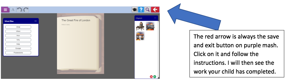 Text Box: The red arrow is always the save and exit button on purple mash.  Click on it and follow the instructions. I will then see the work your child has completed.